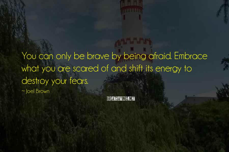 Joel Brown Sayings: You can only be brave by being afraid. Embrace what you are scared of and