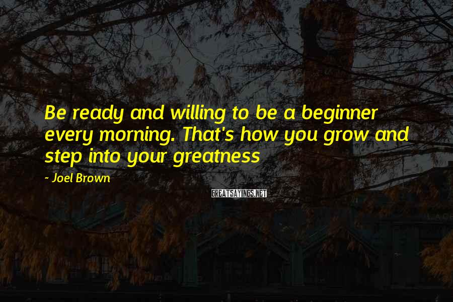 Joel Brown Sayings: Be ready and willing to be a beginner every morning. That's how you grow and