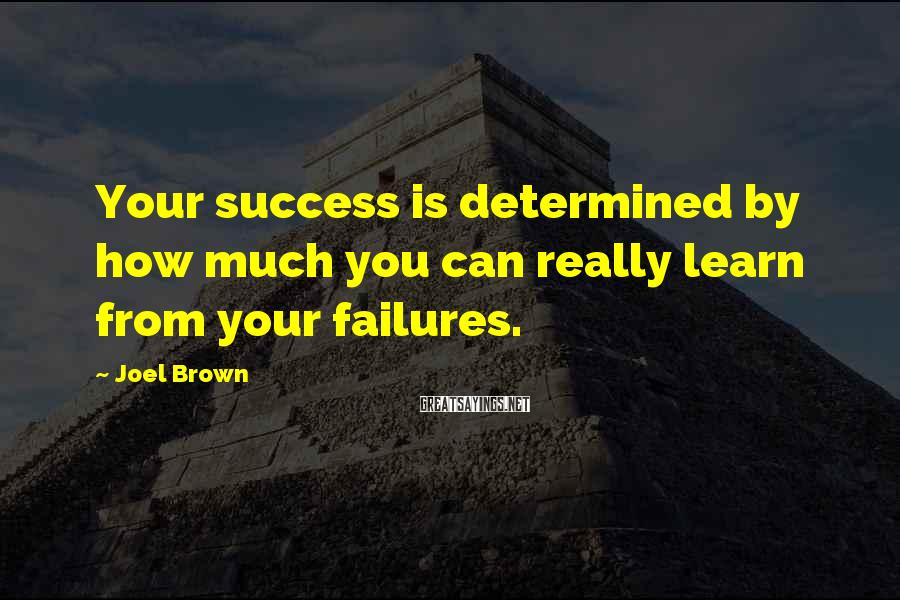 Joel Brown Sayings: Your success is determined by how much you can really learn from your failures.