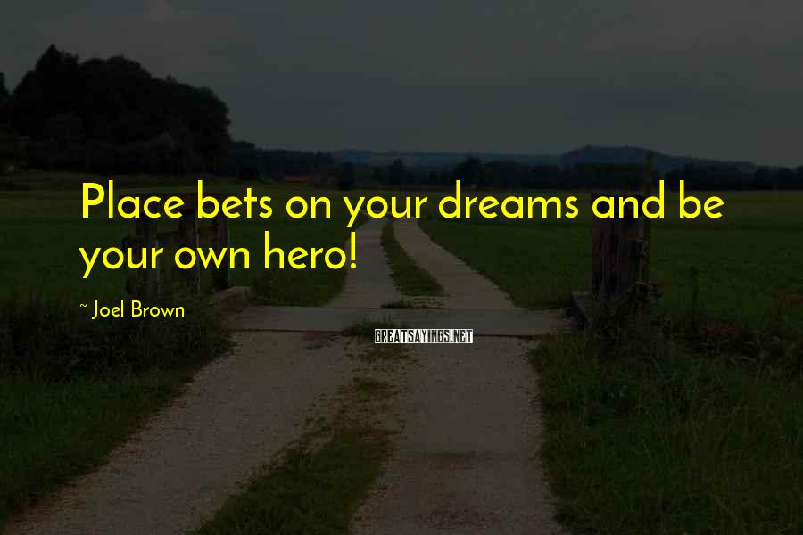 Joel Brown Sayings: Place bets on your dreams and be your own hero!
