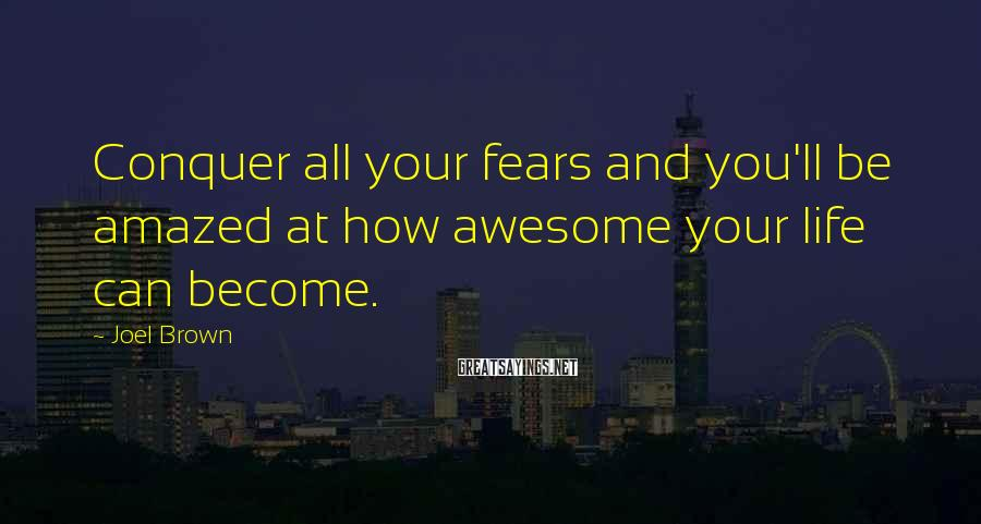 Joel Brown Sayings: Conquer all your fears and you'll be amazed at how awesome your life can become.