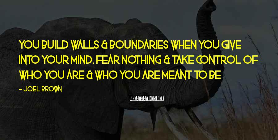 Joel Brown Sayings: You build walls & boundaries when you give into your mind. Fear nothing & take