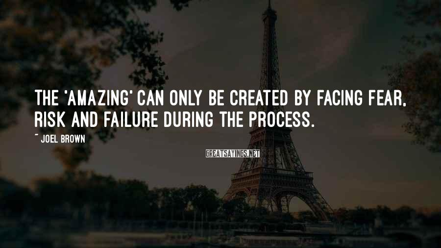 Joel Brown Sayings: The 'Amazing' can only be created by facing fear, risk and failure during the process.