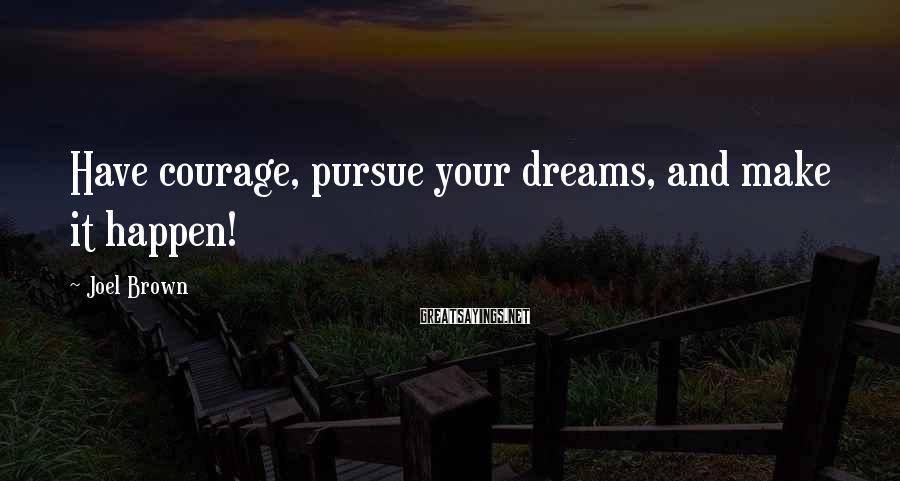Joel Brown Sayings: Have courage, pursue your dreams, and make it happen!