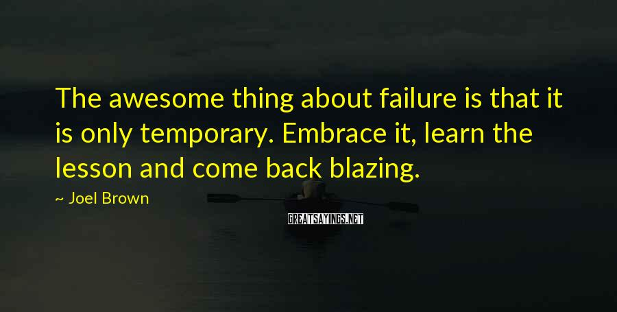 Joel Brown Sayings: The awesome thing about failure is that it is only temporary. Embrace it, learn the