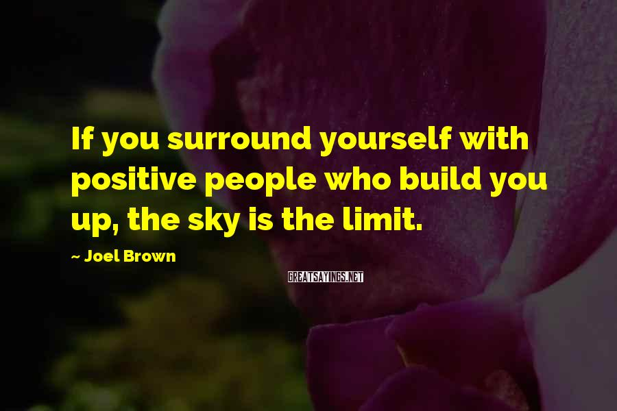Joel Brown Sayings: If you surround yourself with positive people who build you up, the sky is the