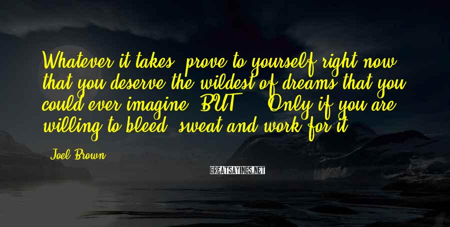 Joel Brown Sayings: Whatever it takes, prove to yourself right now, that you deserve the wildest of dreams