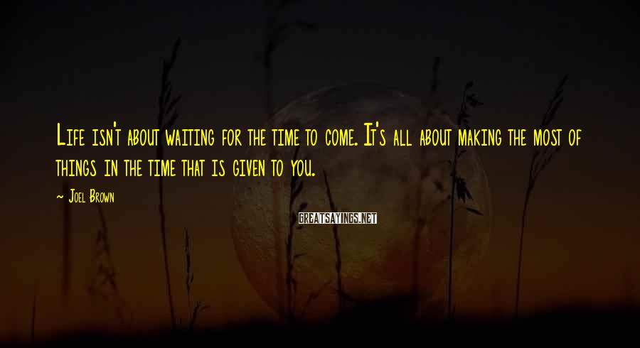 Joel Brown Sayings: Life isn't about waiting for the time to come. It's all about making the most