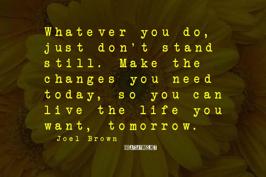 Joel Brown Sayings: Whatever you do, just don't stand still. Make the changes you need today, so you