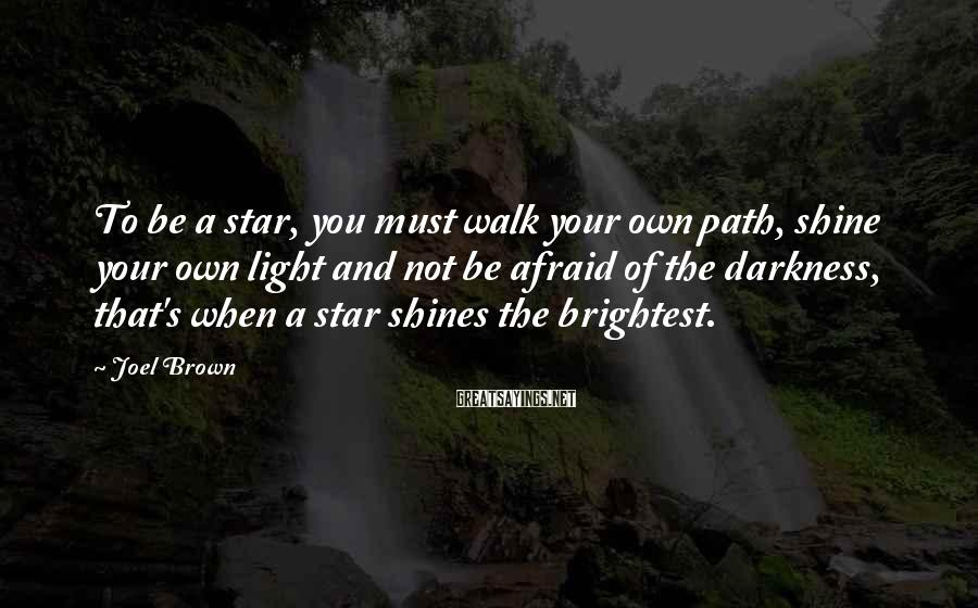 Joel Brown Sayings: To be a star, you must walk your own path, shine your own light and