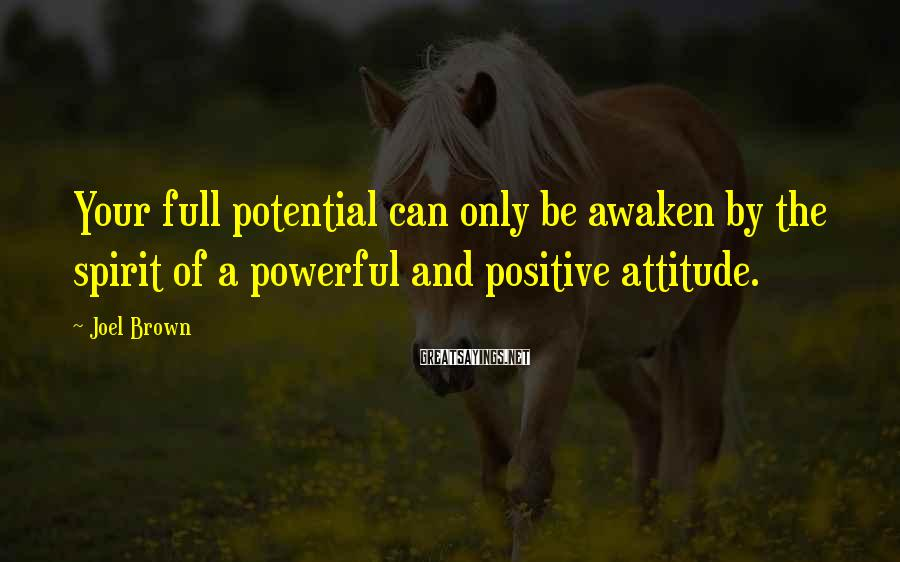 Joel Brown Sayings: Your full potential can only be awaken by the spirit of a powerful and positive