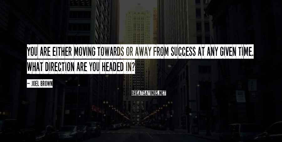 Joel Brown Sayings: You are either moving towards or away from success at any given time. What direction