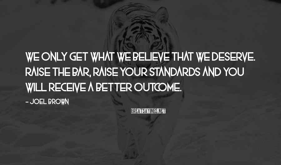 Joel Brown Sayings: We only get what we believe that we deserve. Raise the bar, raise your standards