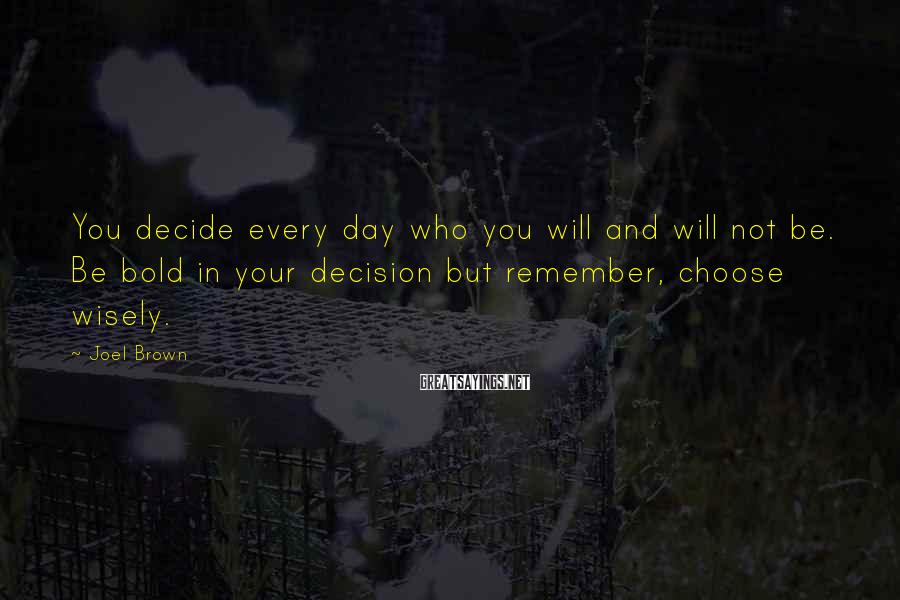 Joel Brown Sayings: You decide every day who you will and will not be. Be bold in your