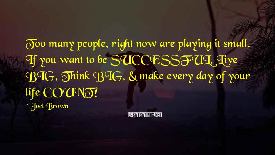 Joel Brown Sayings: Too many people, right now are playing it small. If you want to be SUCCESSFUL,