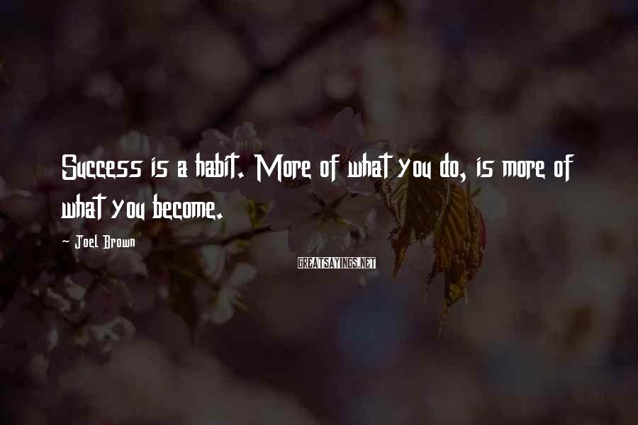 Joel Brown Sayings: Success is a habit. More of what you do, is more of what you become.