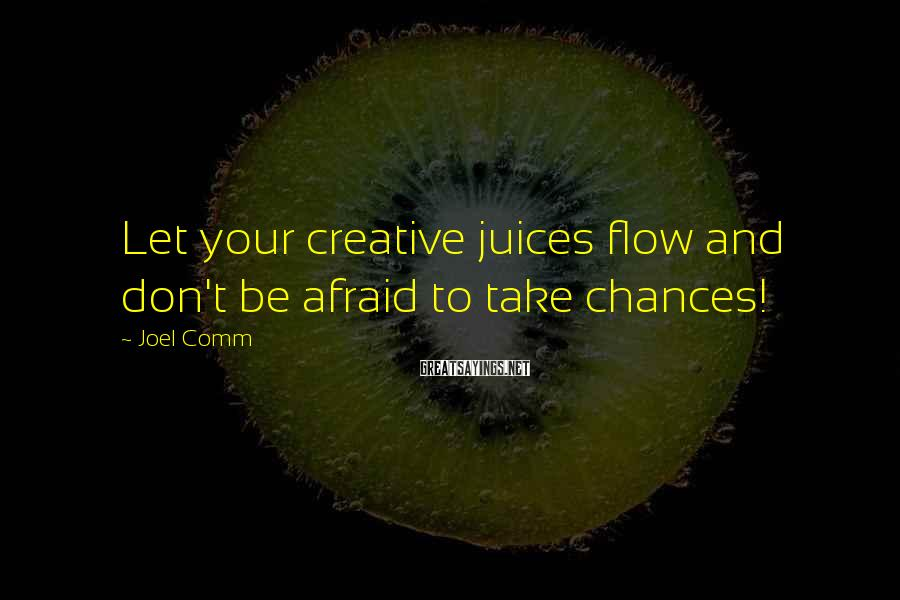 Joel Comm Sayings: Let your creative juices flow and don't be afraid to take chances!