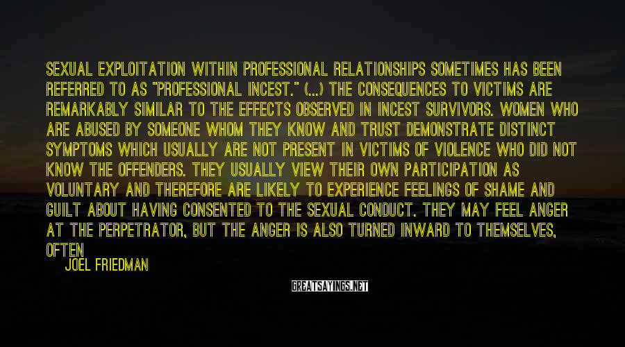 "Joel Friedman Sayings: Sexual exploitation within professional relationships sometimes has been referred to as ""professional incest."" (...) the"