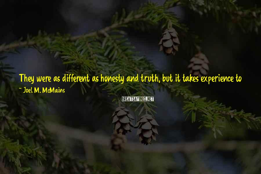 Joel M. McMains Sayings: They were as different as honesty and truth, but it takes experience to see the