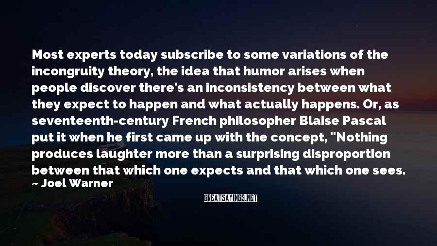 Joel Warner Sayings: Most experts today subscribe to some variations of the incongruity theory, the idea that humor