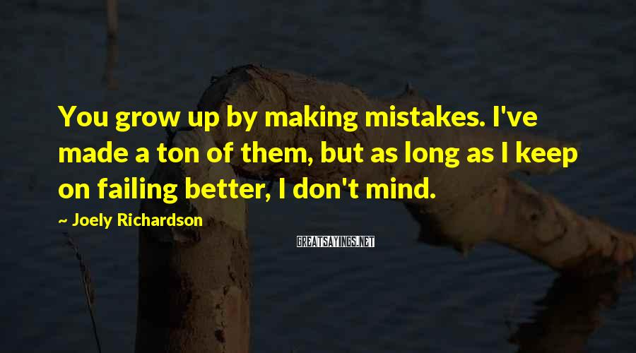 Joely Richardson Sayings: You grow up by making mistakes. I've made a ton of them, but as long