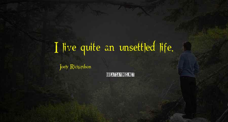 Joely Richardson Sayings: I live quite an unsettled life.