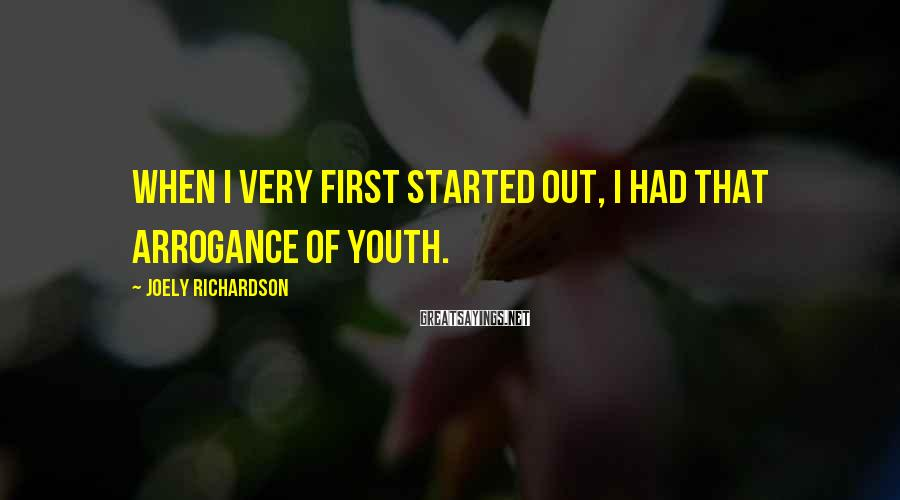 Joely Richardson Sayings: When I very first started out, I had that arrogance of youth.