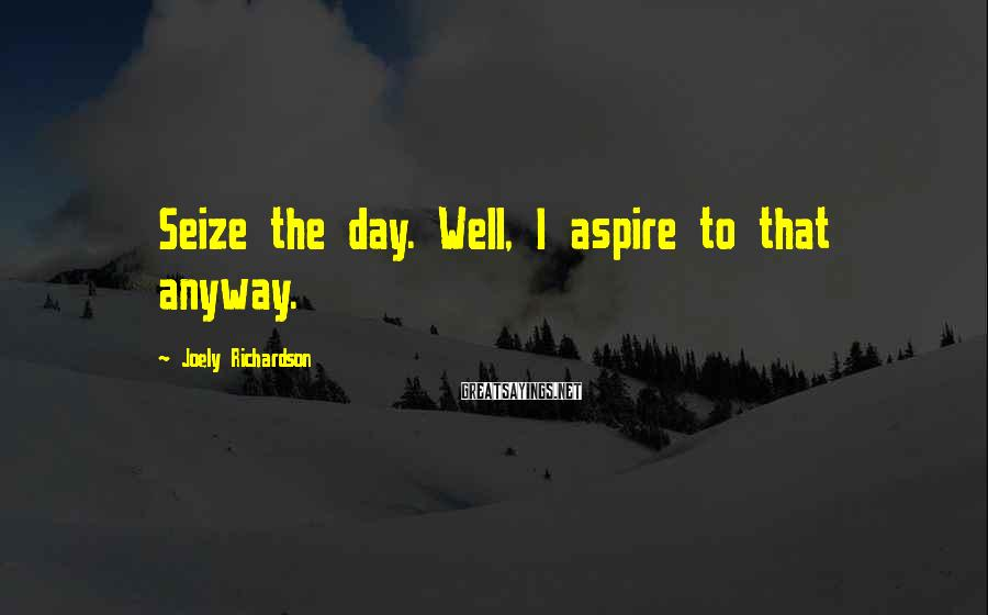 Joely Richardson Sayings: Seize the day. Well, I aspire to that anyway.