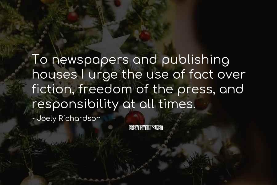 Joely Richardson Sayings: To newspapers and publishing houses I urge the use of fact over fiction, freedom of