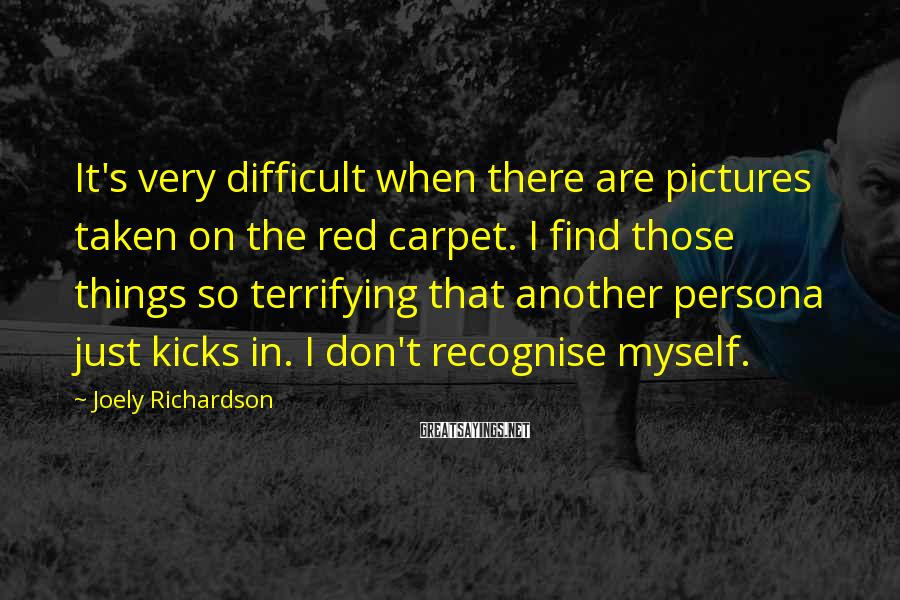 Joely Richardson Sayings: It's very difficult when there are pictures taken on the red carpet. I find those