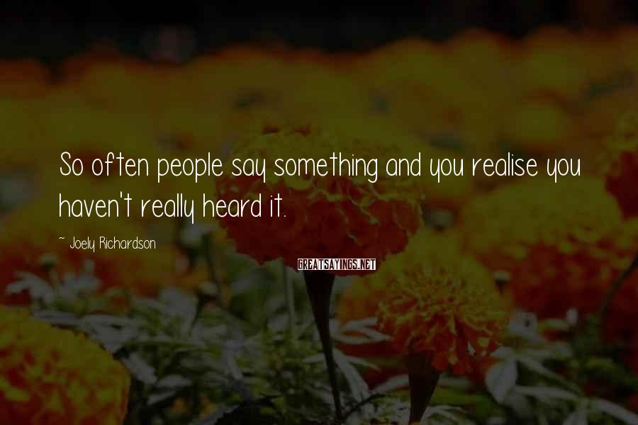 Joely Richardson Sayings: So often people say something and you realise you haven't really heard it.
