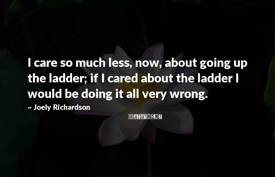 Joely Richardson Sayings: I care so much less, now, about going up the ladder; if I cared about