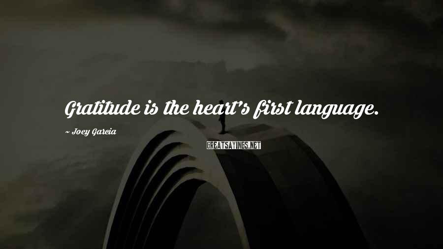 Joey Garcia Sayings: Gratitude is the heart's first language.