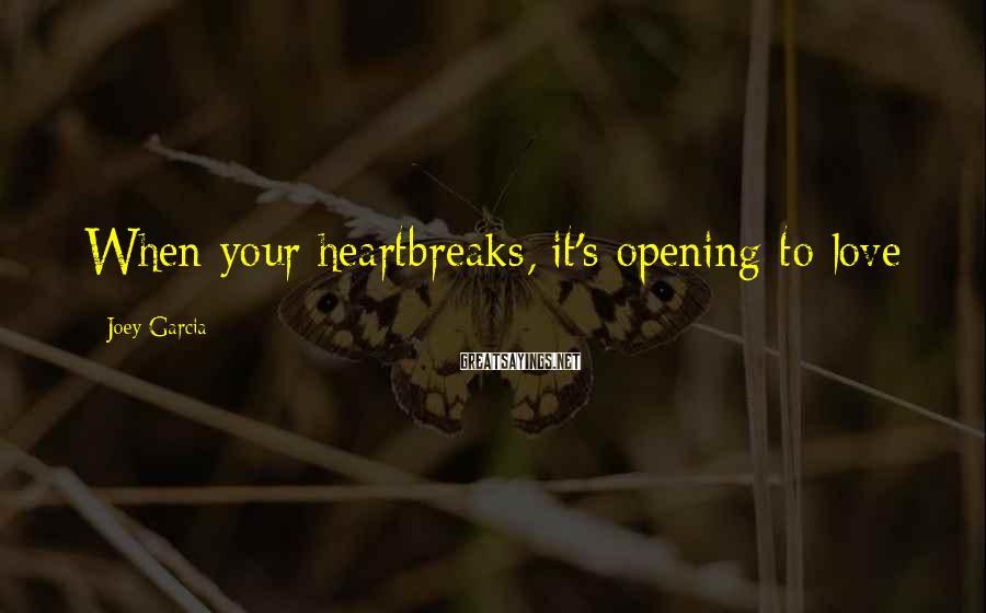 Joey Garcia Sayings: When your heartbreaks, it's opening to love