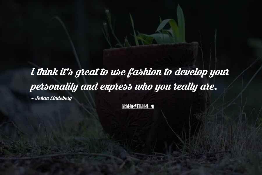 Johan Lindeberg Sayings: I think it's great to use fashion to develop your personality and express who you