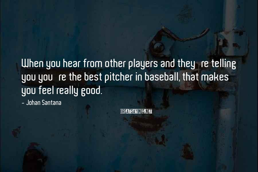Johan Santana Sayings: When you hear from other players and they're telling you you're the best pitcher in