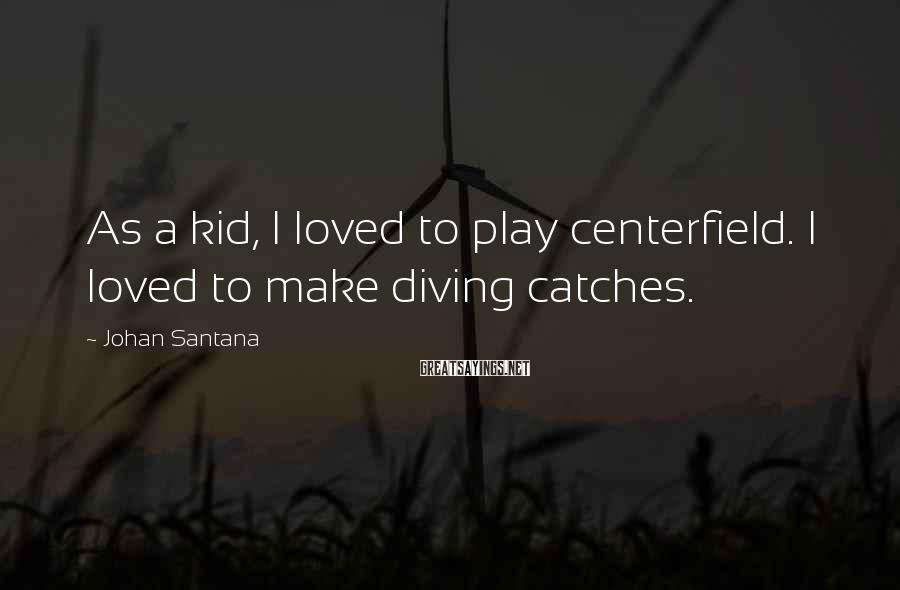 Johan Santana Sayings: As a kid, I loved to play centerfield. I loved to make diving catches.
