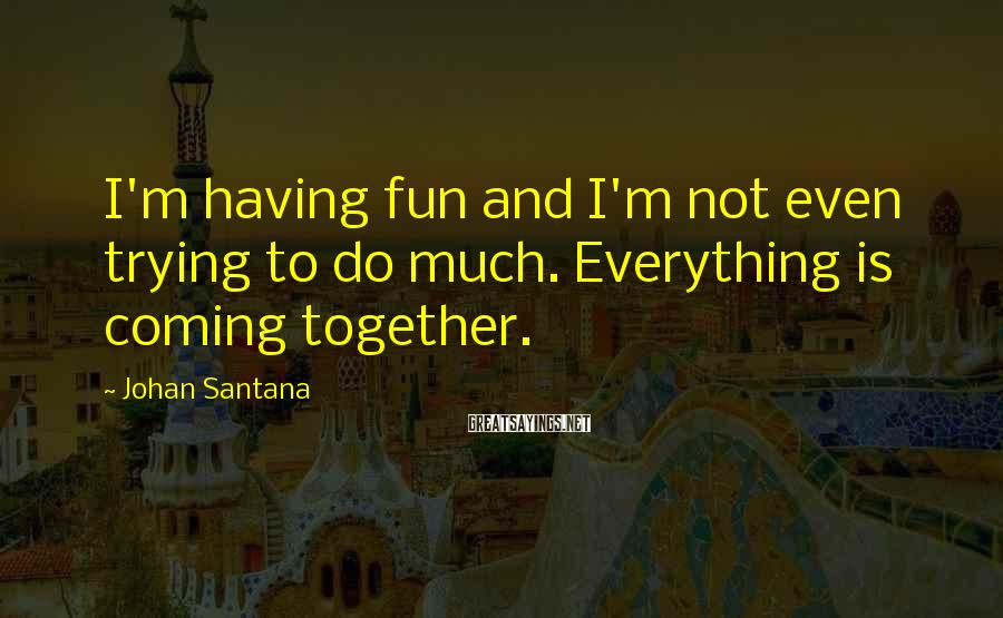Johan Santana Sayings: I'm having fun and I'm not even trying to do much. Everything is coming together.