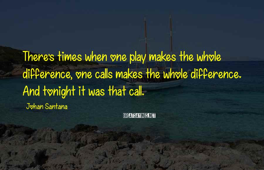 Johan Santana Sayings: There's times when one play makes the whole difference, one calls makes the whole difference.