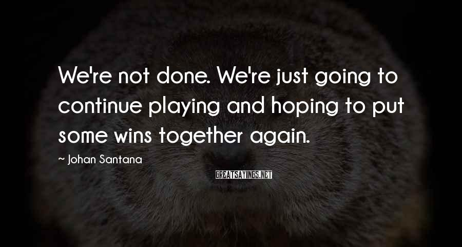 Johan Santana Sayings: We're not done. We're just going to continue playing and hoping to put some wins