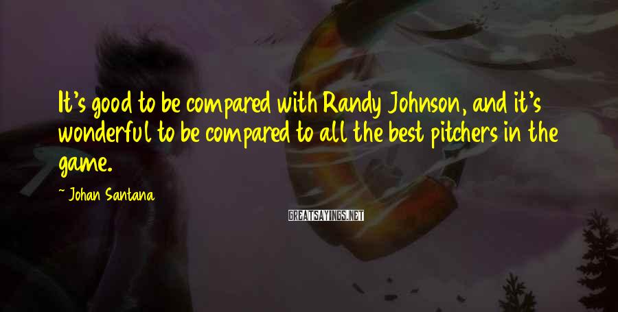Johan Santana Sayings: It's good to be compared with Randy Johnson, and it's wonderful to be compared to