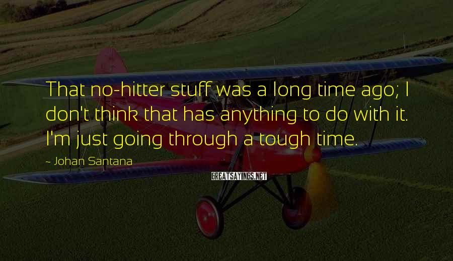 Johan Santana Sayings: That no-hitter stuff was a long time ago; I don't think that has anything to