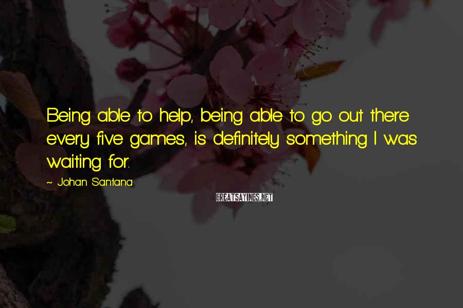 Johan Santana Sayings: Being able to help, being able to go out there every five games, is definitely