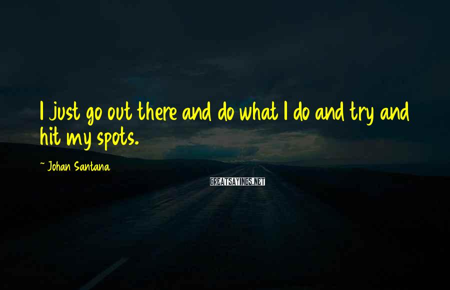 Johan Santana Sayings: I just go out there and do what I do and try and hit my