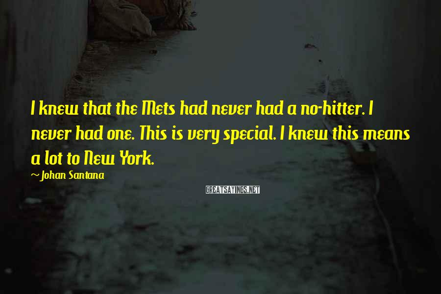 Johan Santana Sayings: I knew that the Mets had never had a no-hitter. I never had one. This