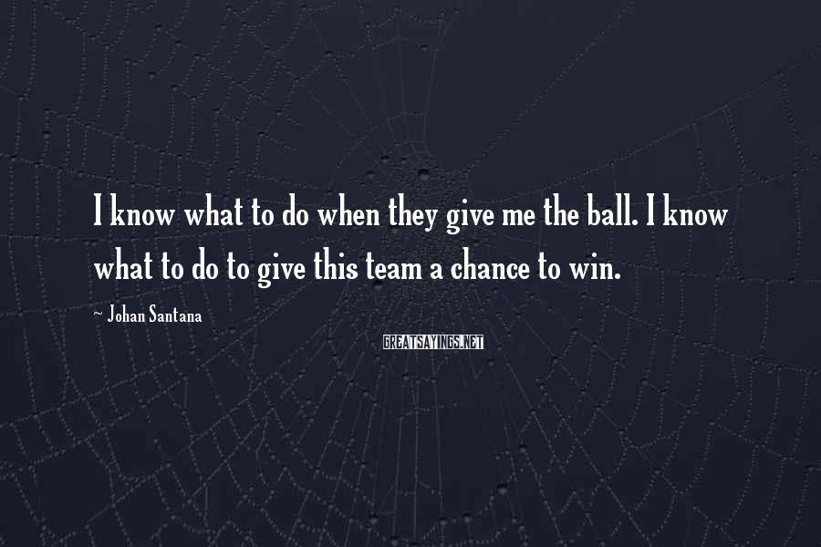 Johan Santana Sayings: I know what to do when they give me the ball. I know what to