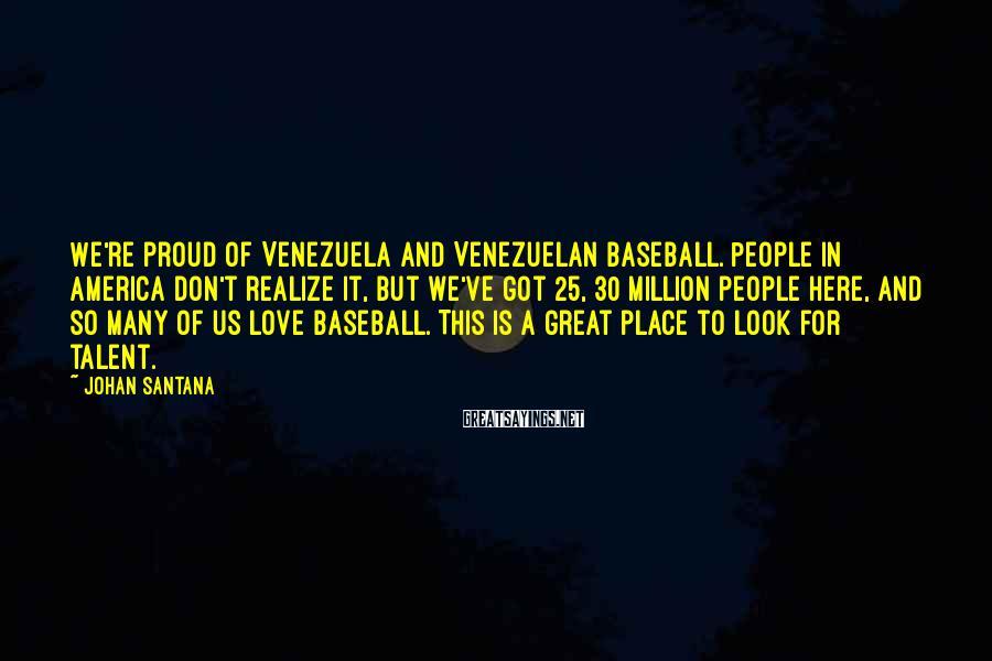 Johan Santana Sayings: We're proud of Venezuela and Venezuelan baseball. People in America don't realize it, but we've