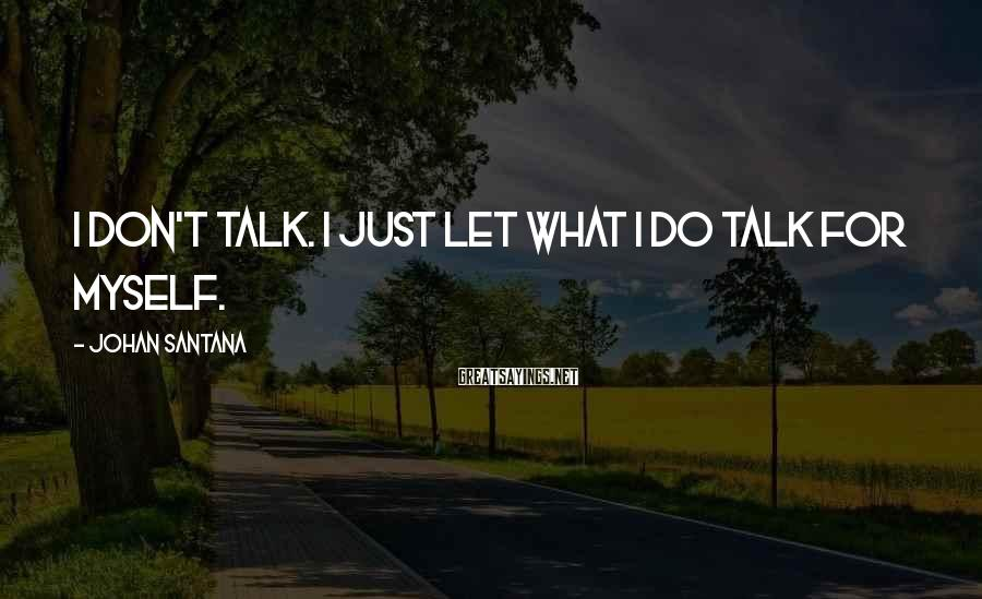 Johan Santana Sayings: I don't talk. I just let what I do talk for myself.