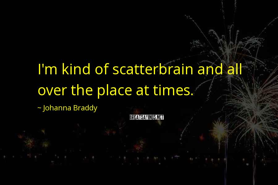 Johanna Braddy Sayings: I'm kind of scatterbrain and all over the place at times.