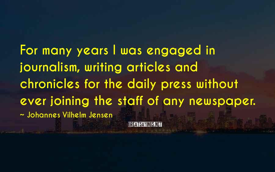 Johannes Vilhelm Jensen Sayings: For many years I was engaged in journalism, writing articles and chronicles for the daily